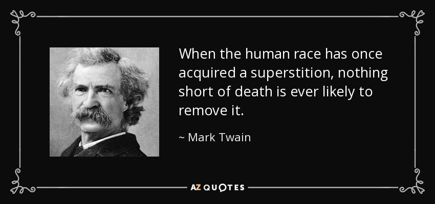 When the human race has once acquired a superstition, nothing short of death is ever likely to remove it. - Mark Twain