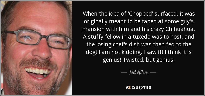 When the idea of 'Chopped' surfaced, it was originally meant to be taped at some guy's mansion with him and his crazy Chihuahua. A stuffy fellow in a tuxedo was to host, and the losing chef's dish was then fed to the dog! I am not kidding, I saw it! I think it is genius! Twisted, but genius! - Ted Allen