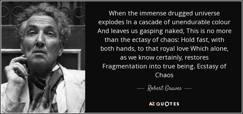 When the immense drugged universe explodes In a cascade of unendurable colour And leaves us gasping naked, This is no more than the ectasy of chaos: Hold fast, with both hands, to that royal love Which alone, as we know certainly, restores Fragmentation into true being. Ecstasy of Chaos - Robert Graves