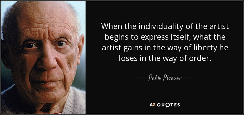 When the individuality of the artist begins to express itself, what the artist gains in the way of liberty he loses in the way of order. - Pablo Picasso