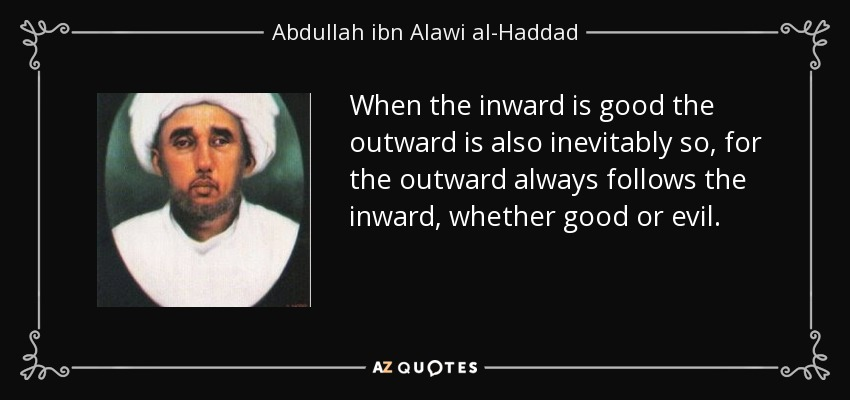 When the inward is good the outward is also inevitably so, for the outward always follows the inward, whether good or evil. - Abdullah ibn Alawi al-Haddad