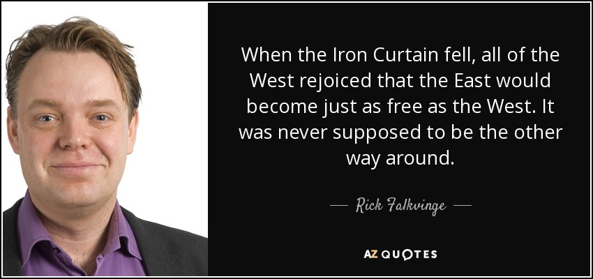 When the Iron Curtain fell, all of the West rejoiced that the East would become just as free as the West. It was never supposed to be the other way around. - Rick Falkvinge