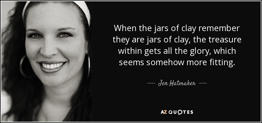 When the jars of clay remember they are jars of clay, the treasure within gets all the glory, which seems somehow more fitting. - Jen Hatmaker