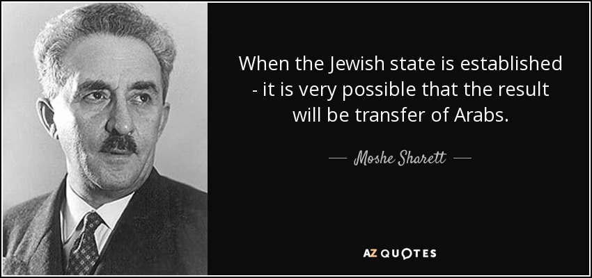 When the Jewish state is established - it is very possible that the result will be transfer of Arabs. - Moshe Sharett