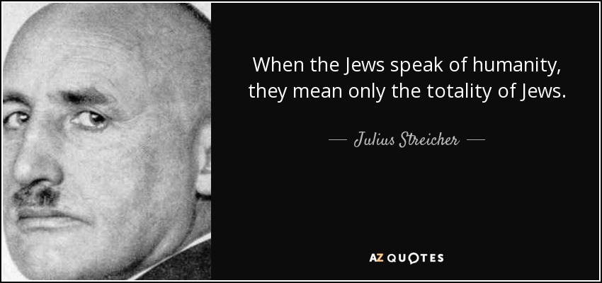 When the Jews speak of humanity, they mean only the totality of Jews. - Julius Streicher