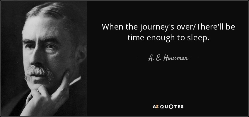 When the journey's over/There'll be time enough to sleep. - A. E. Housman