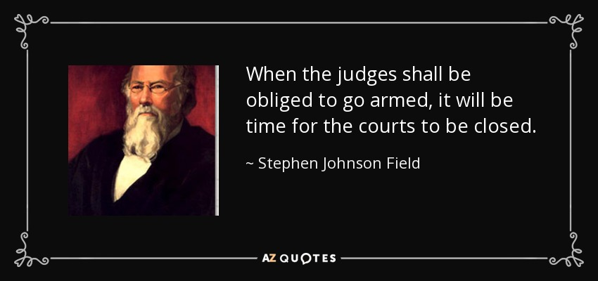 When the judges shall be obliged to go armed, it will be time for the courts to be closed. - Stephen Johnson Field
