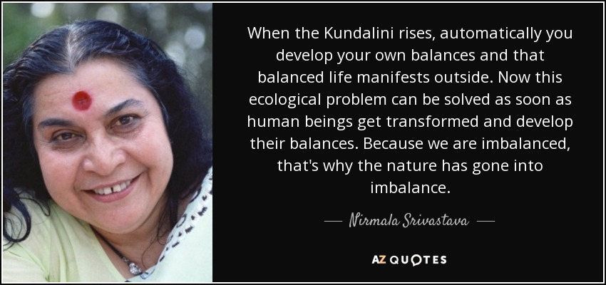 When the Kundalini rises, automatically you develop your own balances and that balanced life manifests outside. Now this ecological problem can be solved as soon as human beings get transformed and develop their balances. Because we are imbalanced, that's why the nature has gone into imbalance. - Nirmala Srivastava