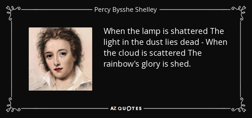When the lamp is shattered The light in the dust lies dead - When the cloud is scattered The rainbow's glory is shed. - Percy Bysshe Shelley