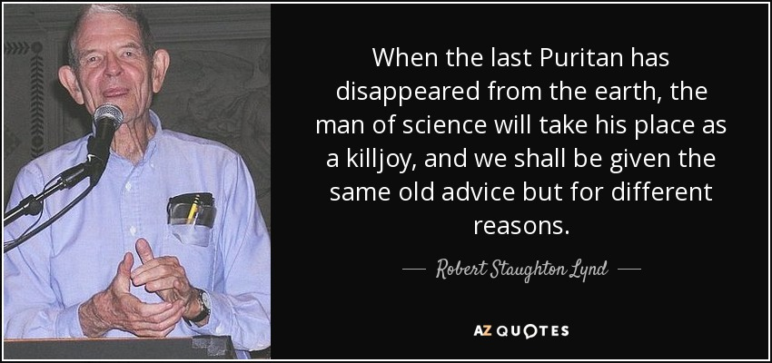 When the last Puritan has disappeared from the earth, the man of science will take his place as a killjoy, and we shall be given the same old advice but for different reasons. - Robert Staughton Lynd