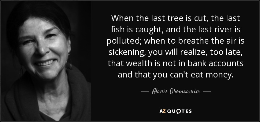 When the last tree is cut, the last fish is caught, and the last river is polluted; when to breathe the air is sickening, you will realize, too late, that wealth is not in bank accounts and that you can't eat money. - Alanis Obomsawin