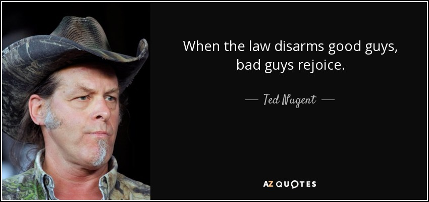 When the law disarms good guys, bad guys rejoice. - Ted Nugent