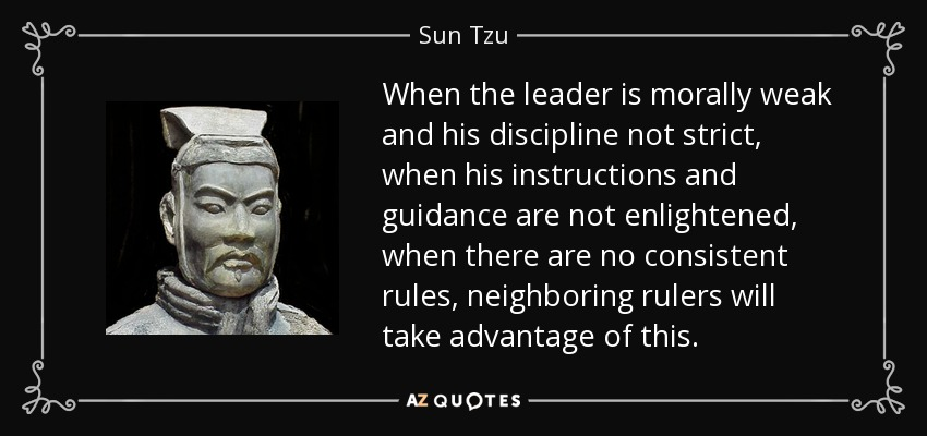 When the leader is morally weak and his discipline not strict, when his instructions and guidance are not enlightened, when there are no consistent rules, neighboring rulers will take advantage of this. - Sun Tzu