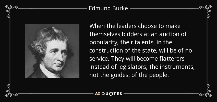 When the leaders choose to make themselves bidders at an auction of popularity, their talents, in the construction of the state, will be of no service. They will become flatterers instead of legislators; the instruments, not the guides, of the people. - Edmund Burke