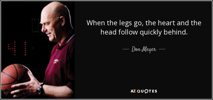 When the legs go, the heart and the head follow quickly behind. - Don Meyer