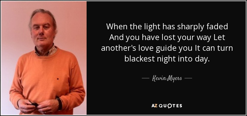 When the light has sharply faded And you have lost your way Let another's love guide you It can turn blackest night into day. - Kevin Myers