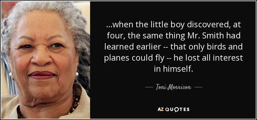 ...when the little boy discovered, at four, the same thing Mr. Smith had learned earlier -- that only birds and planes could fly -- he lost all interest in himself. - Toni Morrison