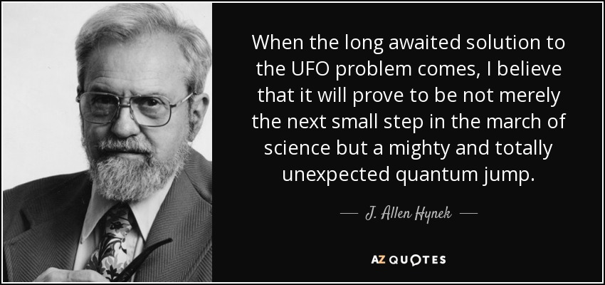 When the long awaited solution to the UFO problem comes, I believe that it will prove to be not merely the next small step in the march of science but a mighty and totally unexpected quantum jump. - J. Allen Hynek