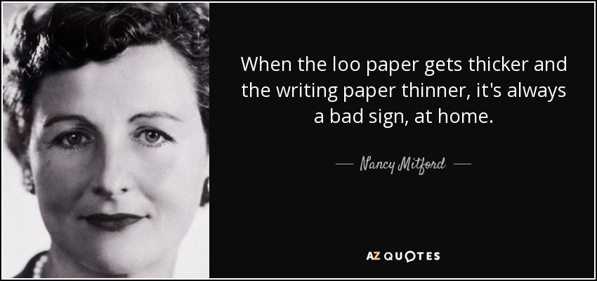 When the loo paper gets thicker and the writing paper thinner, it's always a bad sign, at home. - Nancy Mitford