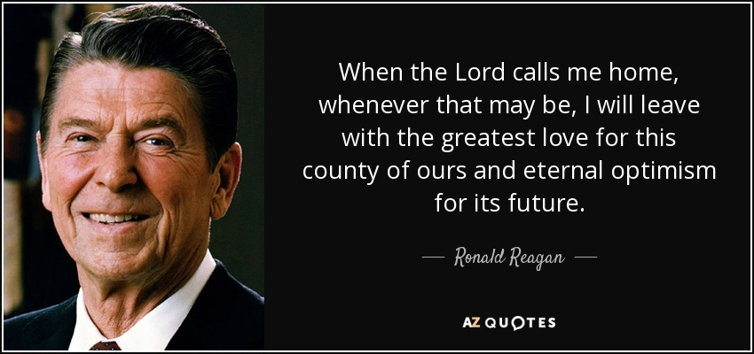 When the Lord calls me home, whenever that may be, I will leave with the greatest love for this county of ours and eternal optimism for its future. - Ronald Reagan