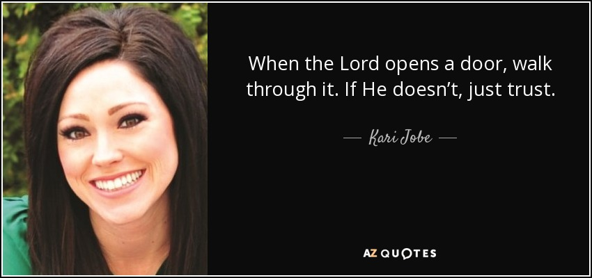 When the Lord opens a door, walk through it. If He doesn't, just trust. - Kari Jobe
