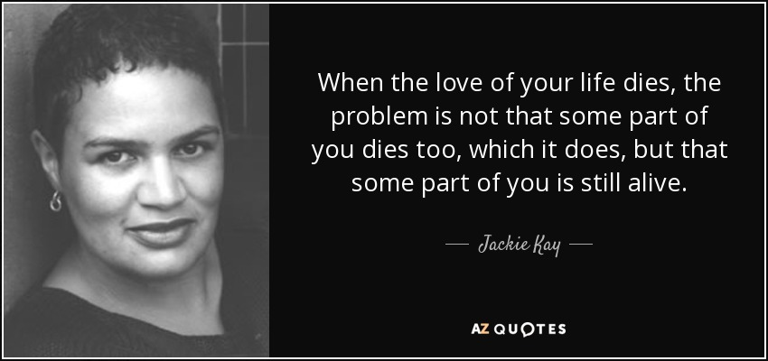 When the love of your life dies, the problem is not that some part of you dies too, which it does, but that some part of you is still alive. - Jackie Kay