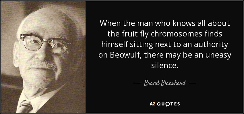 When the man who knows all about the fruit fly chromosomes finds himself sitting next to an authority on Beowulf, there may be an uneasy silence. - Brand Blanshard