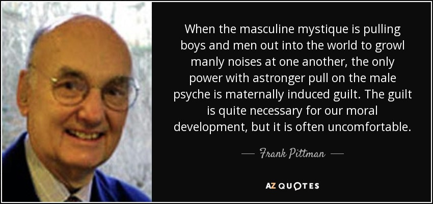 When the masculine mystique is pulling boys and men out into the world to growl manly noises at one another, the only power with astronger pull on the male psyche is maternally induced guilt. The guilt is quite necessary for our moral development, but it is often uncomfortable. - Frank Pittman