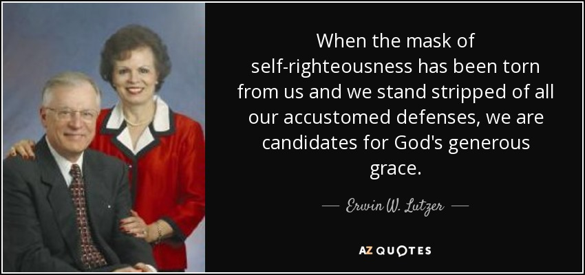 When the mask of self-righteousness has been torn from us and we stand stripped of all our accustomed defenses, we are candidates for God's generous grace. - Erwin W. Lutzer