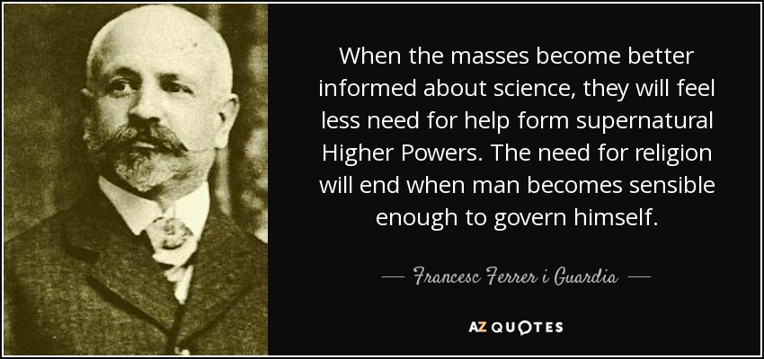 When the masses become better informed about science, they will feel less need for help form supernatural Higher Powers. The need for religion will end when man becomes sensible enough to govern himself. - Francesc Ferrer i Guardia