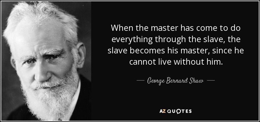 When the master has come to do everything through the slave, the slave becomes his master, since he cannot live without him. - George Bernard Shaw