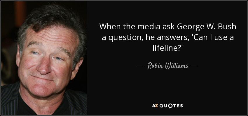 When the media ask George W. Bush a question, he answers, 'Can I use a lifeline?' - Robin Williams