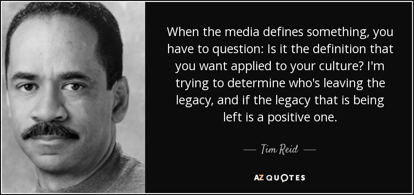 When the media defines something, you have to question: Is it the definition that you want applied to your culture? I'm trying to determine who's leaving the legacy, and if the legacy that is being left is a positive one. - Tim Reid