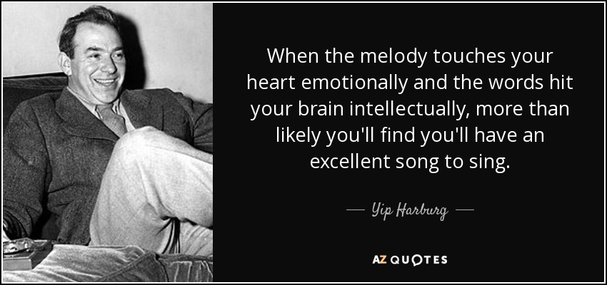 When the melody touches your heart emotionally and the words hit your brain intellectually, more than likely you'll find you'll have an excellent song to sing. - Yip Harburg