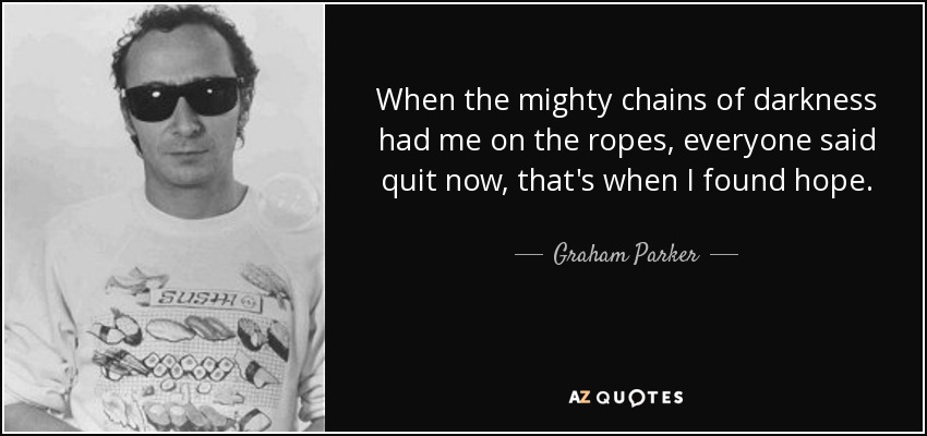 When the mighty chains of darkness had me on the ropes, everyone said quit now, that's when I found hope. - Graham Parker