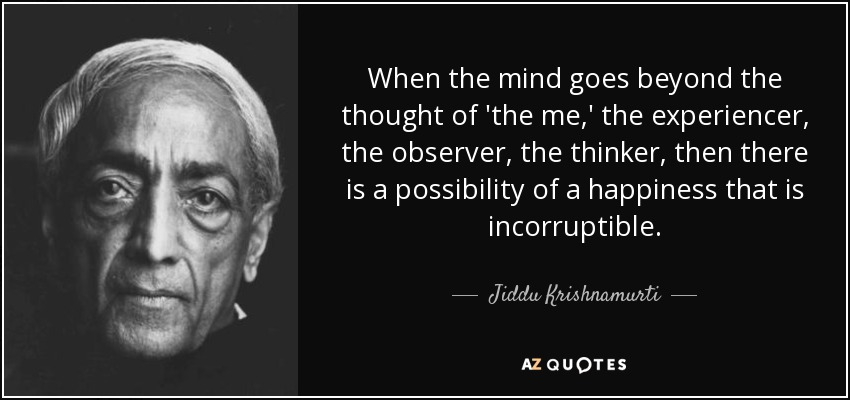 When the mind goes beyond the thought of 'the me,' the experiencer, the observer, the thinker, then there is a possibility of a happiness that is incorruptible. - Jiddu Krishnamurti