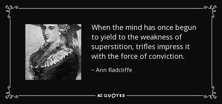 When the mind has once begun to yield to the weakness of superstition, trifles impress it with the force of conviction. - Ann Radcliffe