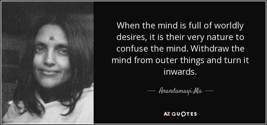 When the mind is full of worldly desires, it is their very nature to confuse the mind. Withdraw the mind from outer things and turn it inwards. - Anandamayi Ma