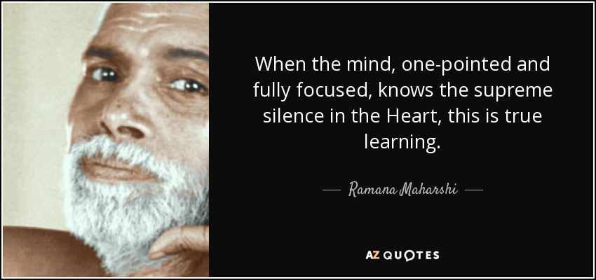 When the mind, one-pointed and fully focused, knows the supreme silence in the Heart, this is true learning. - Ramana Maharshi