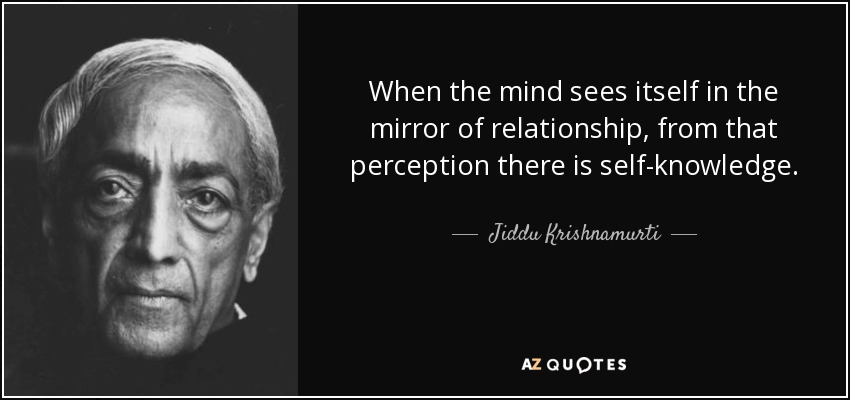 When the mind sees itself in the mirror of relationship, from that perception there is self-knowledge. - Jiddu Krishnamurti