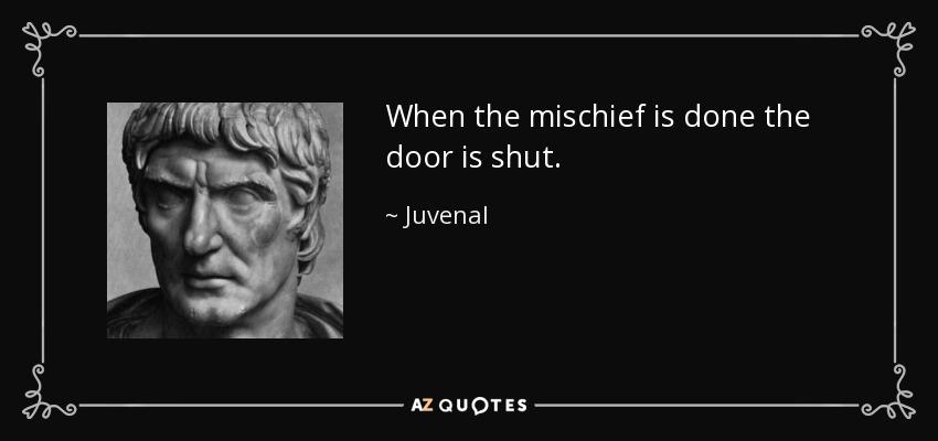 When the mischief is done the door is shut. - Juvenal