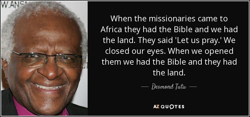 When the missionaries came to Africa they had the Bible and we had the land. They said 'Let us pray.' We closed our eyes. When we opened them we had the Bible and they had the land. - Desmond Tutu