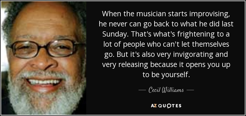 When the musician starts improvising, he never can go back to what he did last Sunday. That's what's frightening to a lot of people who can't let themselves go. But it's also very invigorating and very releasing because it opens you up to be yourself. - Cecil Williams