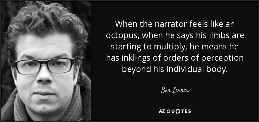 When the narrator feels like an octopus, when he says his limbs are starting to multiply, he means he has inklings of orders of perception beyond his individual body. - Ben Lerner