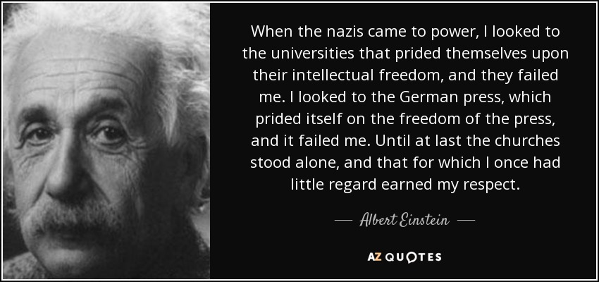 When the nazis came to power, I looked to the universities that prided themselves upon their intellectual freedom, and they failed me. I looked to the German press, which prided itself on the freedom of the press, and it failed me. Until at last the churches stood alone, and that for which I once had little regard earned my respect. - Albert Einstein