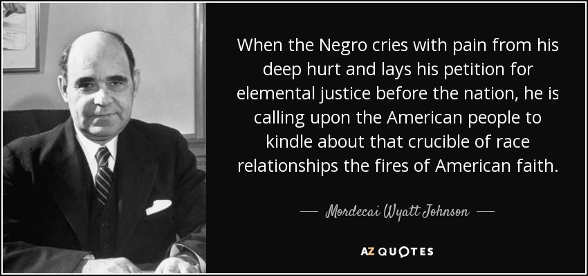 When the Negro cries with pain from his deep hurt and lays his petition for elemental justice before the nation, he is calling upon the American people to kindle about that crucible of race relationships the fires of American faith. - Mordecai Wyatt Johnson