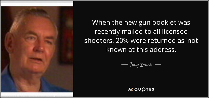 When the new gun booklet was recently mailed to all licensed shooters, 20% were returned as 'not known at this address. - Tony Lauer