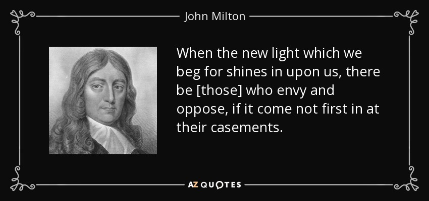 When the new light which we beg for shines in upon us, there be [those] who envy and oppose, if it come not first in at their casements. - John Milton