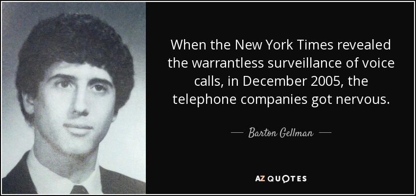When the New York Times revealed the warrantless surveillance of voice calls, in December 2005, the telephone companies got nervous. - Barton Gellman