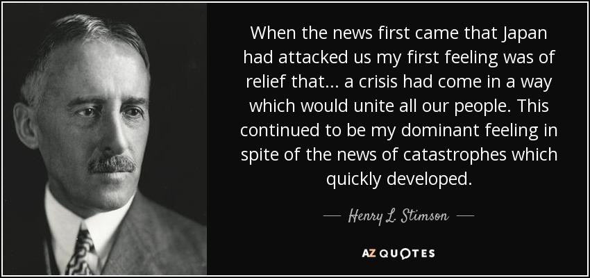 When the news first came that Japan had attacked us my first feeling was of relief that ... a crisis had come in a way which would unite all our people. This continued to be my dominant feeling in spite of the news of catastrophes which quickly developed. - Henry L. Stimson